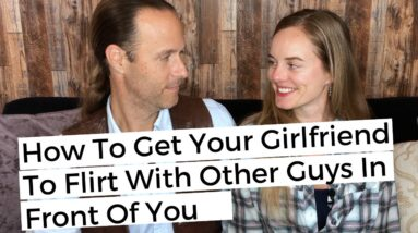 How To Get Your Girlfriend To Flirt With Other Guys In Front Of You