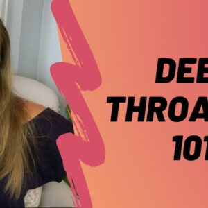 Deep Throating 101  - Blow His Mind And Other Things With This